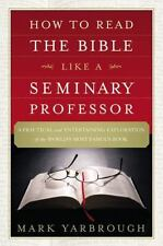 How to Read the Bible Like a Seminary Professor : A Practical and...