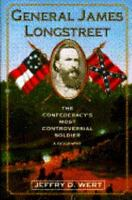 General James Longstreet: The Confederacy's Most Controversial Soldier : A