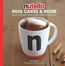 Nutella Mug Cakes and More: Quick and Easy Cakes, Cookies and Sweet Treats by