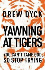Yawning at Tigers : You Can't Tame God, So Stop Trying by Drew Nathan Dyck...