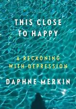This Close to Happy : A Reckoning with Depression by Daphne Merkin (2017, Hardco