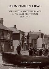 Drinking in Deal: Beer, Pubs and Temperance in an East Kent Town 1830-1914 by Andrew Sargent (Paperback, 2016)