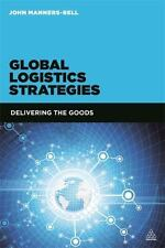 Global Logistics Strategies: Delivering the Goods: By Manners-Bell, John