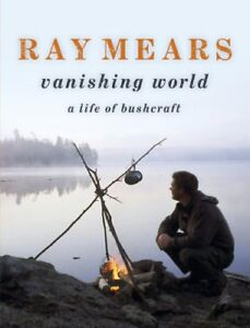 Ray Mears Vanishing World: A Life of Bushcraft By Ray Mears