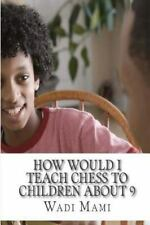 How Would I Teach Chess to Children About 9 by Wadï Mami (2016, Paperback,...