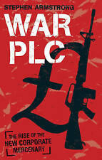 War Plc: The Rise of the New Corporate Mercenary by Stephen Armstrong...