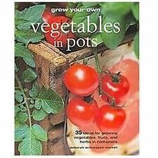 Grow Your Own Vegetables in Pots : 35 Ideas for Growing Vegetables, Fruits, and