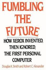 Fumbling the Future: How Xerox Invented, Then Ignored, the First Personal Com...