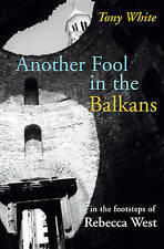 Another Fool in the Balkans: In the Footsteps of Rebecca West by Tony White...