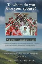 To Whom Do You Owe Your Spouse? : A Purpose-Driven Marriage by Wilfred R....
