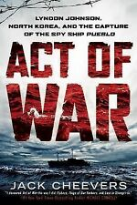 Act Of War: Lyndon Johnson, North Korea, And The Capture Of The Spy Ship Pueb...