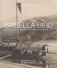 Isabella Bird: A Photographic Memoir of Travels in China 1894-1896 by Debbie Ireland (Hardback, 2015)