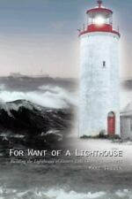 For Want of a Lighthouse : Building the Lighthouses of Eastern Lake Ontario...