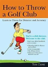 How to Throw a Golf Club: Learn to Throw for Distance and Accuracy, Carey, Tom,