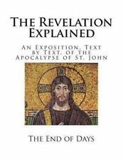 The Revelation Explained : An Exposition, Text by Text, of the Apocalypse of...