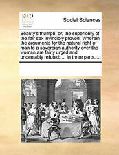 Beauty's triumph: or, the superiority of the fair sex invincibly proved. Wherei