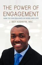 The Power of Engagement : How to Find Balance in Work and Life by J. Ibeh...