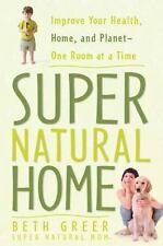 Super Natural Home : Improve Your Health, Home, and Planet-One Room at a Time by
