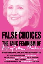 False Choices: The Faux Feminism of Hillary Rodham Clinton by Liza Featherstone