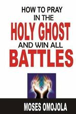 Prayer: How to Pray in the Holy Ghost and Win All Battles : (Prayer for...