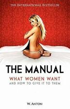 The Manual : What Women Want and How to Give It to Them by W. Anton (2010,...