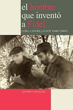 El Hombre que Inventó a Fidel. Cuba, Castro y el New York Times (Spanish Edition