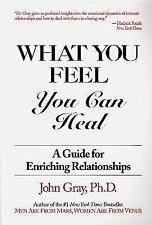 What You Feel You Can Heal : A Guide for Enriching Relationships by John Gray...