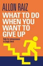 What to Do When You Want to Give Up : Help for Entrepreneurs in Tough Times...