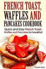Breakfast Recipes: French Toast, Waffles and Pancakes Cookbook : Quick and...