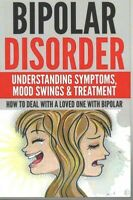 Bipolar Disorder : Understanding Symptoms, Mood Swings & Treatment: How to De...