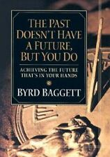 The Past Doesn't Have a Future, But You Do: Achieving the Future That's in Yo...
