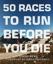 50 Races to Run Before You Die: The Essential Guide to 50 Epic Foot-Races Across