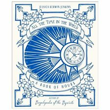 All the Time in the World : A Book of Hours by Jessica Kerwin Jenkins (2013, Har