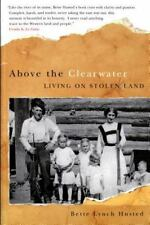 Above the Clearwater: Living on Stolen Land by Husted, Bette Lynch