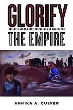 Glorify the Empire: Japanese Avant-Garde Propaganda in Manchukuo by Annika A. Culver (Hardback, 2013)