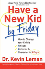 Have a New Kid by Friday: How to Change Your Child's Attitude, Behavior &: New