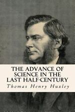 The Advance of Science in the Last Half-Century by Thomas Henry Huxley (2014,...