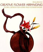 Creative Flower Arranging: Floral Design for Home and Flower Show by Betty Belch