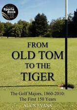 From Old Tom to the Tiger : The Golf Majors, 1860-2010: the First 150 Years...