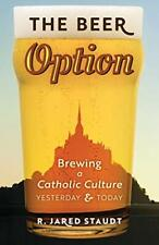 The Beer Option: Brewing a Catholic Culture, Yesterday & Today, Staudt, Jared,,