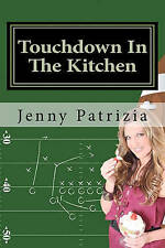 Touchdown In The Kitchen: A Play by play playbook on how to create delicious rec
