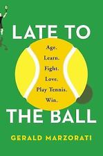 Late to the Ball: Age. Learn. Fight. Love. Play Tennis. Win. by Gerald Marzorati