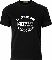 IT TOOK ME 40 YEARS TO LOOK THIS GOOD FUNNY HUMOR PARTY GIFT GIFT COTTON T SHIRT