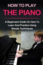 Piano : How to Play Piano : A Beginners Guide and Lessons on How to Learn and...