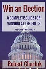 Real Life: Win an Election : A Complete Guide for Winning at the Polls by...