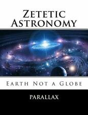 Zetetic Astronomy: Earth Not a Globe by Parallax (2011, Paperback)