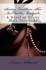 NEW Serving FemDom Alice In Martha's Vineyard: A Novel of Erotic Male Servitude