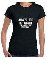 Always Late But Worth the Wait Funny Womens Ladies Tee Shirt Tshirt Party Joke