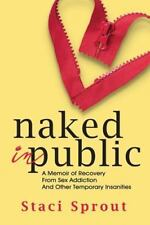 Naked in Public: A Memoir of Recovery from Sex Addiction and Other Temporary Ins