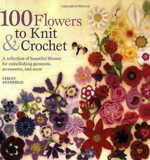 100 Flowers to Knit and Crochet: A Collection of Beautiful Blooms for Embellishi